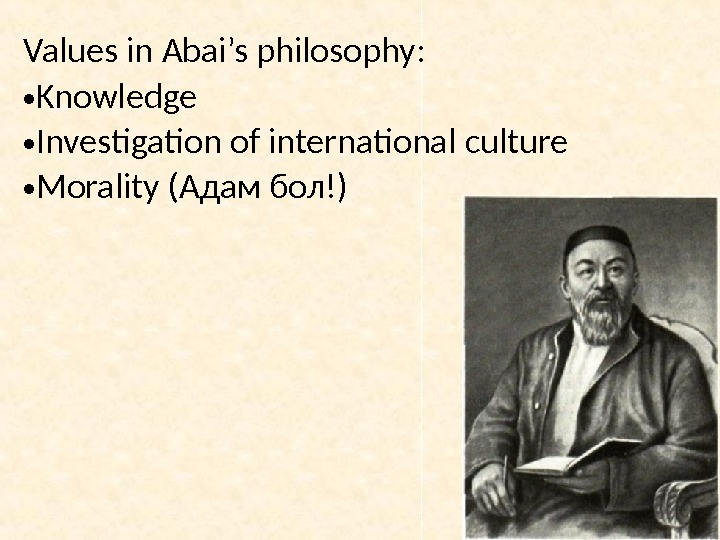 Values in Abai's philosophy: • Knowledge • Investigation of international culture • Morality (Адам бол!)