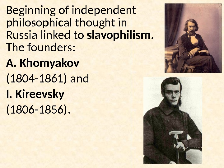 Beginning of independent philosophical thought in Russia linked to slavophilism.  The founders: A. Khomyakov (1804