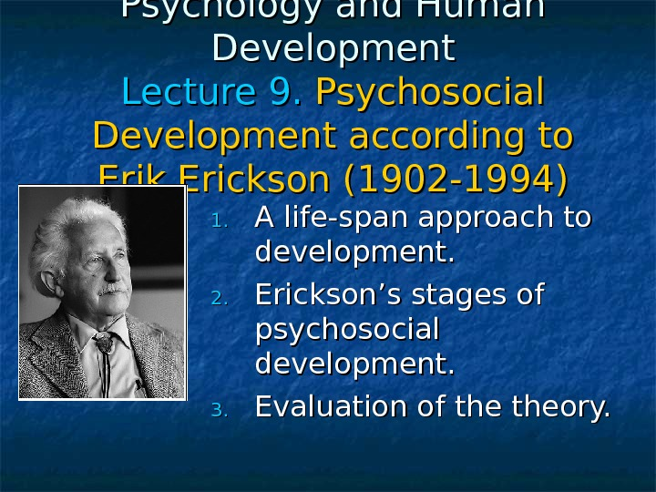 Psychology and Human Development Lecture 99. . Psychosocial Development according to Erik Erickson (1902 -1994) 1.
