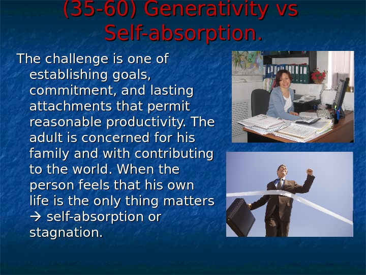 (35 -60) Generativity vs Self-absorption. The challenge is one of establishing goals,  commitment, and lasting