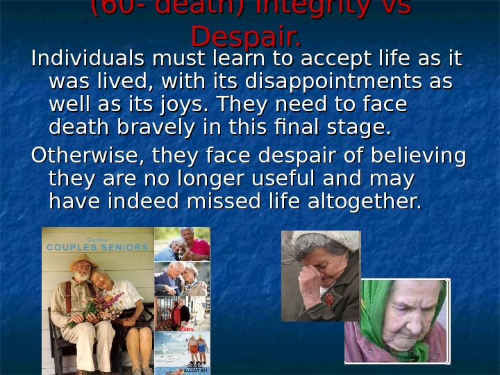 (60 - death) Integrity vs Despair. Individuals must learn to accept life as it was lived,
