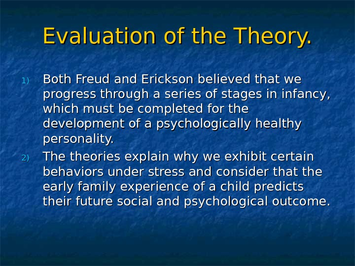 Evaluation of the Theory. 1)1) Both Freud and Erickson believed that we progress through a series