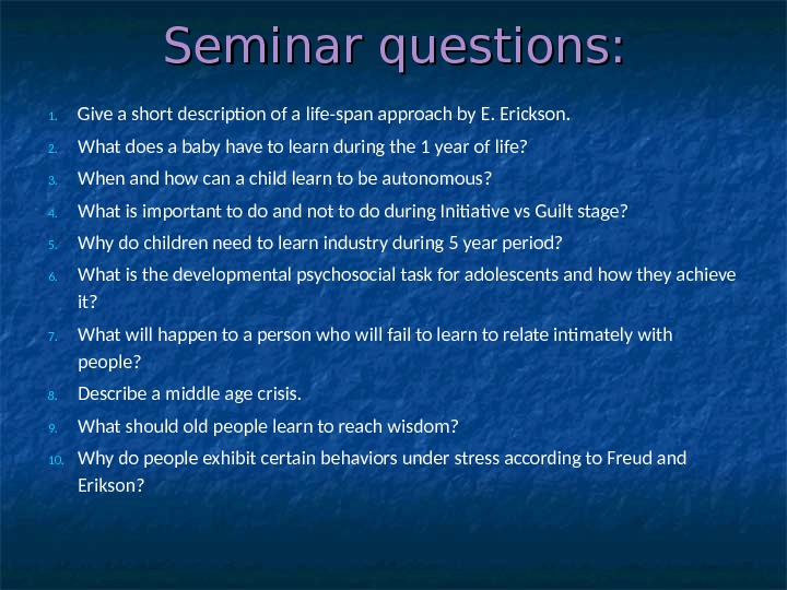 Seminar questions: 1. Give a short description of a life-span approach by E. Erickson. 2. What