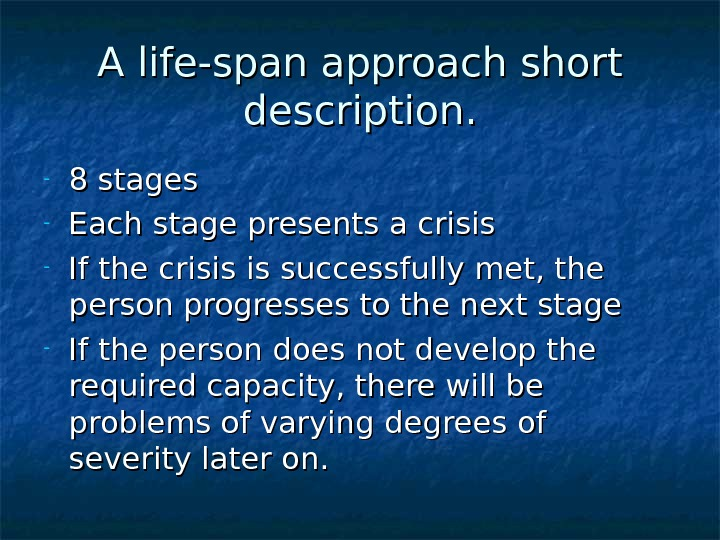 A life-span approach short description. - 8 stages - Each stage presents a crisis - If