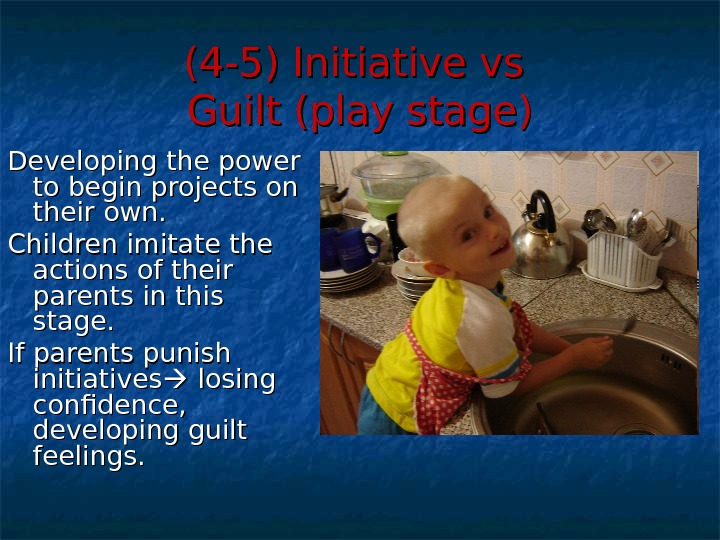 (4 -5) Initiative vs Guilt (play stage) Developing the power to begin projects on their own.