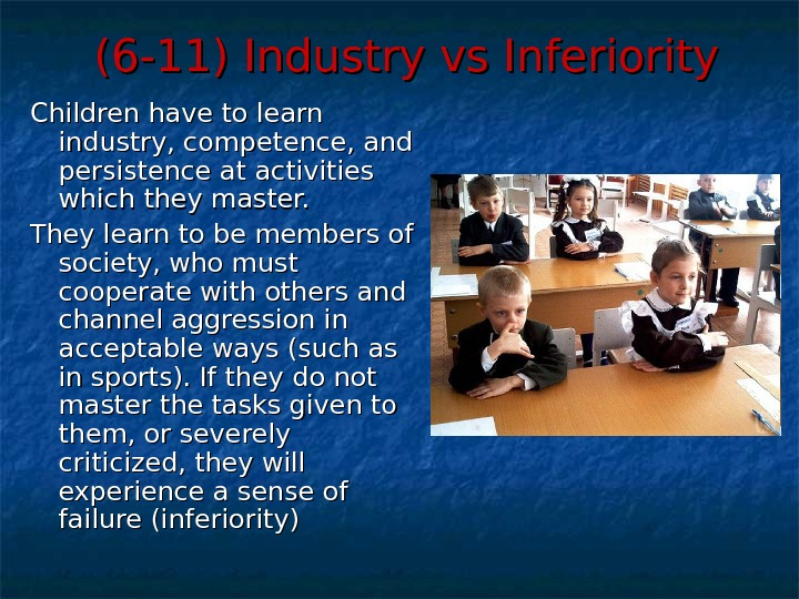 (6 -11) Industry vs Inferiority Children have to learn industry, competence, and persistence at activities which
