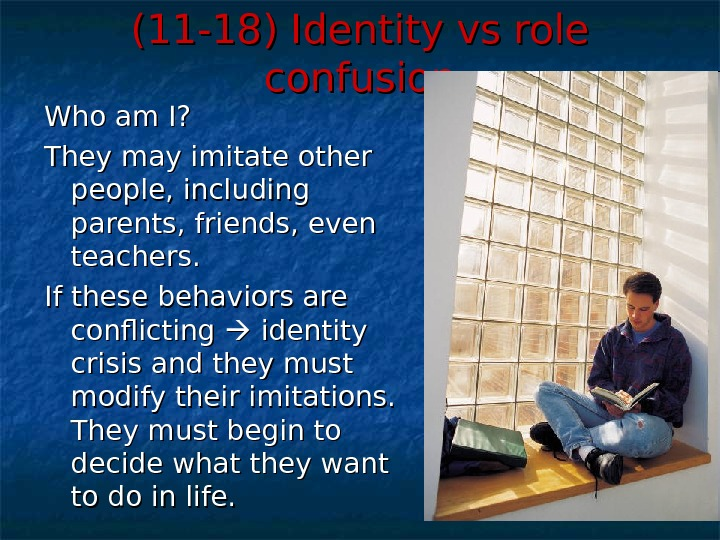 (11 -18) Identity vs role confusion Who am I? They may imitate other people, including parents,