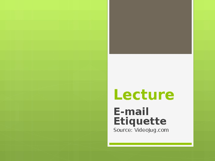 Lecture E-mail Etiquette Source: Video. Jug. com