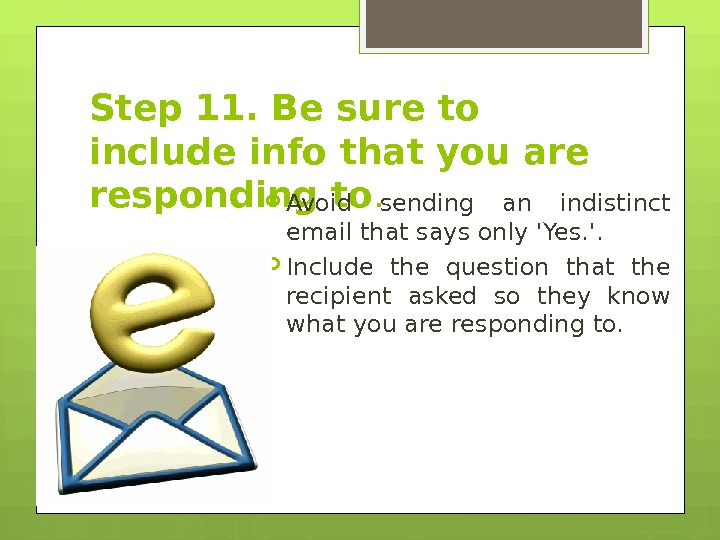 Step 11. Be sure to include info that you are responding to.  Avoid sending an