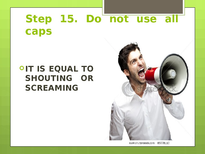 Step 15.  Do not use all caps IT IS EQUAL TO SHOUTING OR SCREAMING