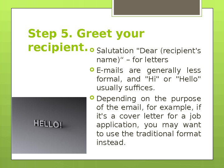 "Step 5. Greet your recipient.  Salutation Dear (recipient's name)"" – for letters E-mails are generally"