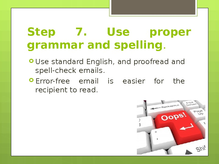 Step 7.  Use proper grammar and spelling.  Use standard English, and proofread and spell-check
