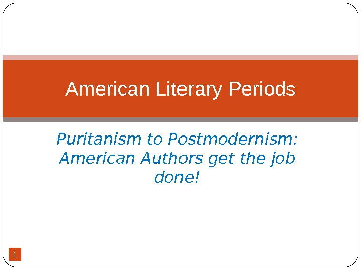 1 Puritanism to Postmodernism:  American Authors get the job done!American Literary  Periods