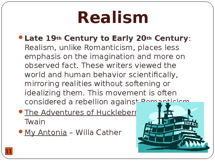 11 Realism Late 19 th Century to Early 20 th Century :  Realism, unlike Romanticism,