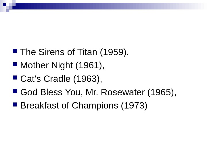 The. Sirensof. Titan(1959),  Mother. Night(1961),  Cat's. Cradle(1963),  God. Bless. You, Mr. Rosewater(1965),