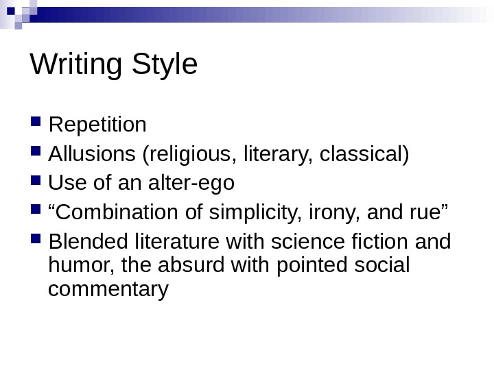 "Writing. Style Repetition Allusions(religious, literary, classical) Useofanalter-ego "" Combinationofsimplicity, irony, andrue"" Blendedliteraturewithsciencefictionand humor, theabsurdwithpointedsocial commentary"