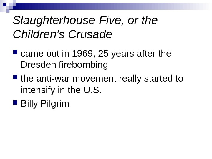Slaughterhouse-Five, or the Children's Crusade cameoutin 1969, 25 yearsafterthe Dresdenfirebombing theanti-warmovementreallystartedto intensifyinthe. U. S.  Billy.