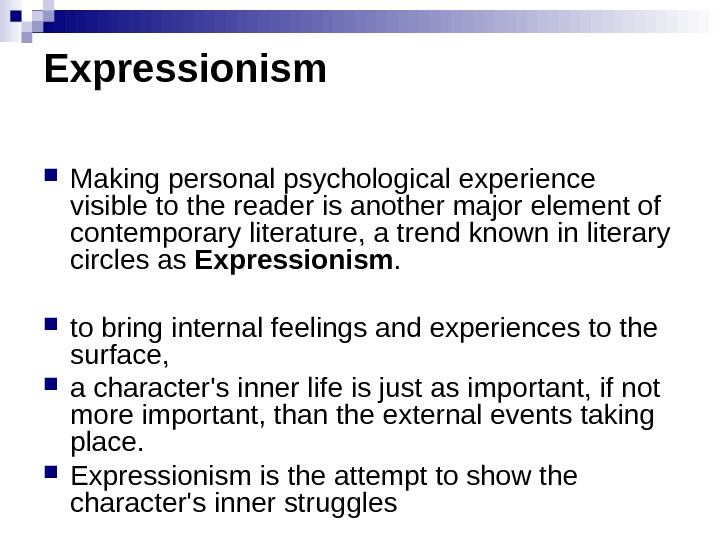 Expressionism Makingpersonalpsychologicalexperience visibletothereaderisanothermajorelementof contemporaryliterature, atrendknowninliterary circlesas Expressionism.  tobringinternalfeelingsandexperiencestothe surface,  acharacter'sinnerlifeisjustasimportant, ifnot moreimportant, thantheexternaleventstaking place.