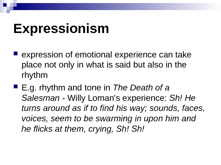 Expressionism expressionofemotionalexperiencecantake placenotonlyinwhatissaidbutalsointhe rhythm E. g. rhythmandtonein The Death of a Salesman -Willy. Loman'sexperience: Sh! He