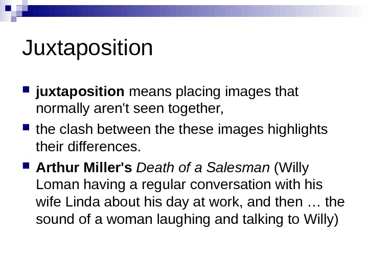Juxtaposition juxtaposition meansplacingimagesthat normallyaren'tseentogether,  theclashbetweenthetheseimageshighlights theirdifferences.  Arthur Miller's Death of a Salesman (Willy Lomanhavingaregularconversationwithhis