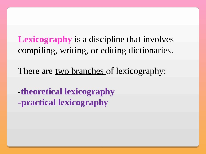 Lexicography is a discipline that involves compiling, writing, or editing dictionaries. There are two branches of