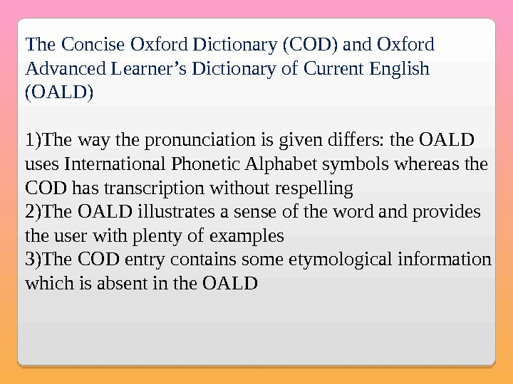 The Concise Oxford Dictionary (COD) and Oxford Advanced Learner's Dictionary of Current English (OALD) 1) The