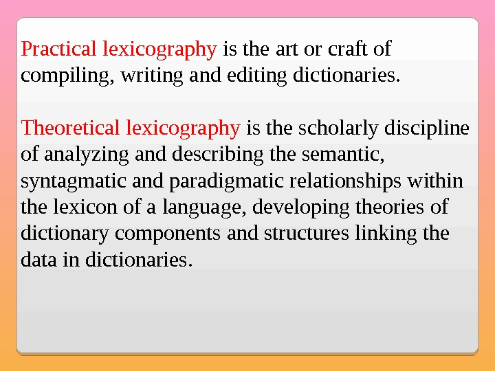 Practical lexicography is the art or craft of compiling, writing and editing dictionaries. Theoretical lexicography is