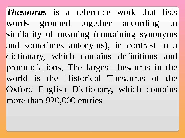 Thesaurus  is a reference work that lists words grouped together according to similarity of meaning
