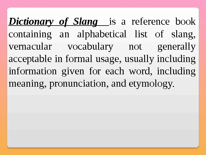 Dictionary of Slang  is a reference book containing an alphabetical list of slang,  vernacular