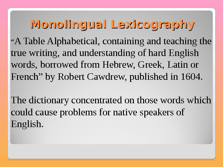 "Monolingual Lexicography "" A Table Alphabetical, containing and teaching the true writing, and understanding of hard"