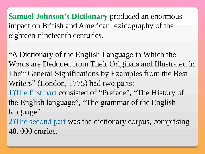 Samuel Johnson's Dictionary produced an enormous impact on British and American lexicography of the eighteen-nineteenth centuries.