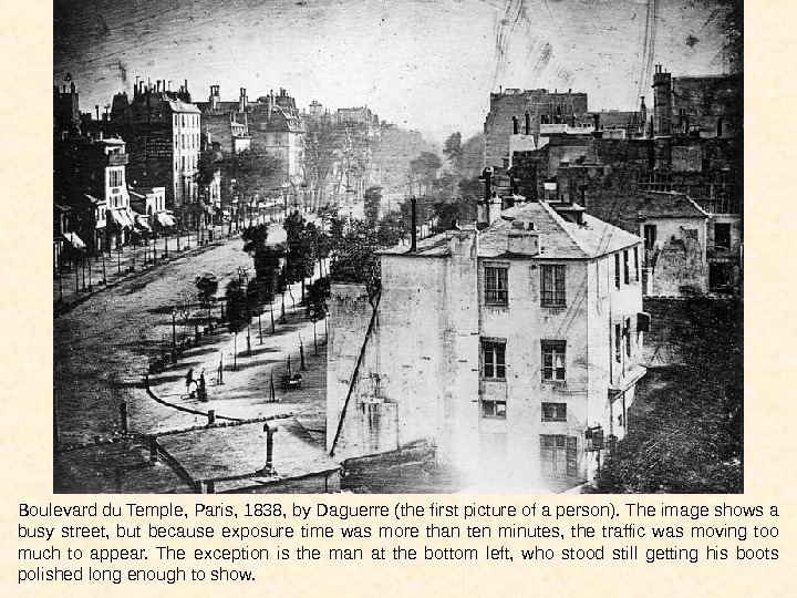 Boulevard du Temple, Paris, 1838, by Daguerre (the first picture of a person). The image shows