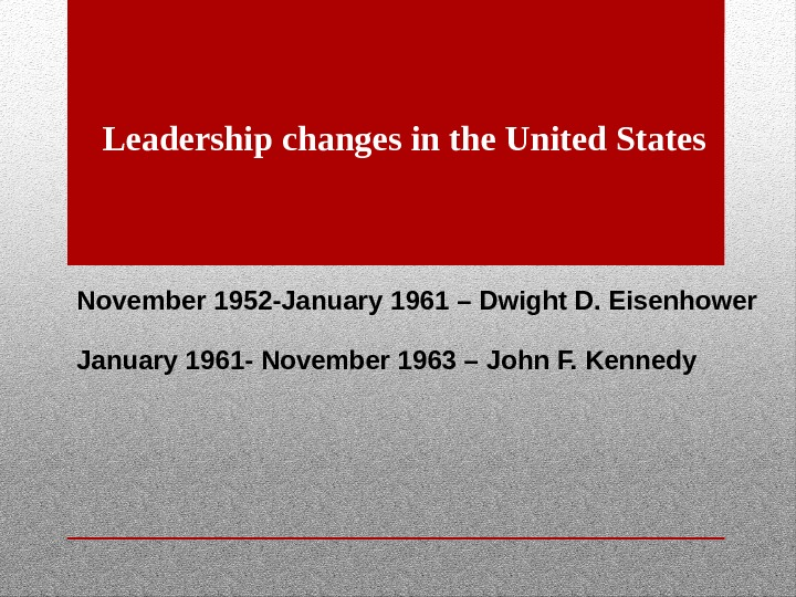 Leadership changes in the United States November 1952 -January 1961 – Dwight D. Eisenhower January 1961