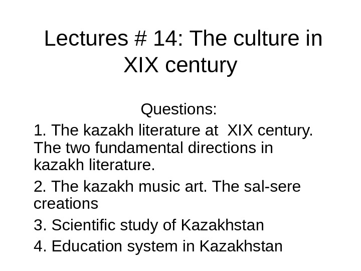 Lectures # 14: The culture in XIX century  Questions: 1. The kazakh literature at XIX