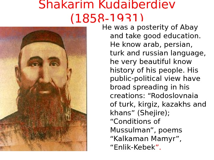 Shakarim Kudaiberdiev (1858 -1931) He was a posterity of Abay and take good education.  He