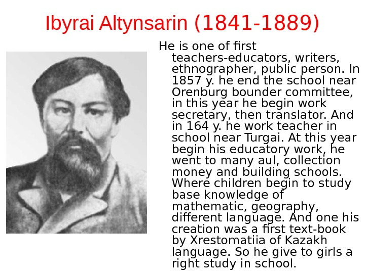 Ibyrai Altynsarin  (1841 -1889) He is one of first teachers-educators, writers,  ethnographer, public person.