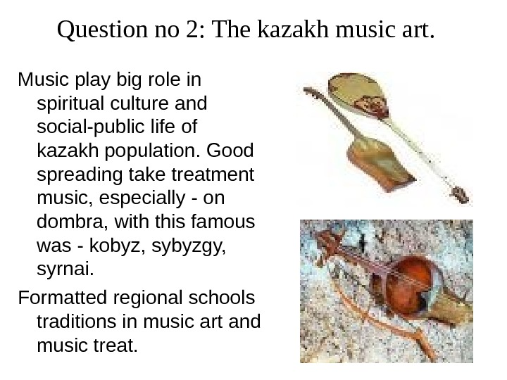Question no 2: The kazakh music art.  Music play big role in spiritual culture and