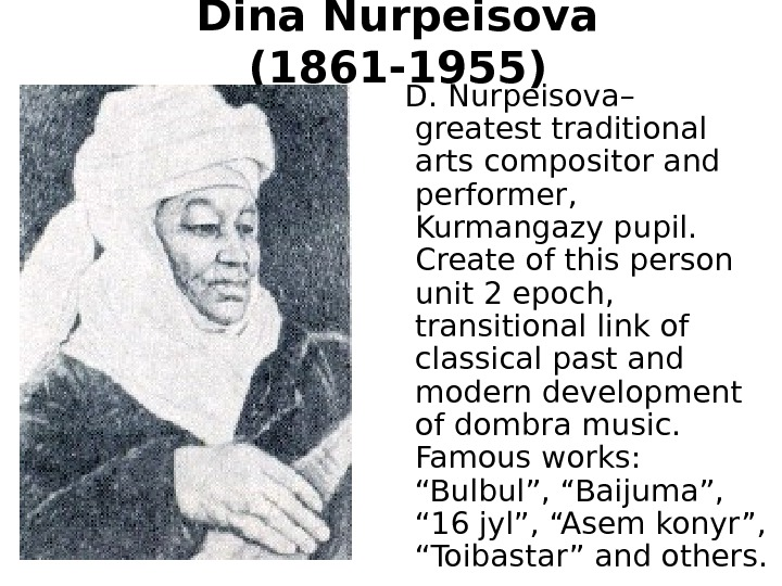 Dina Nurpeisova  (1861 -1955)  D. Nurpeisova –  greatest traditional arts compositor and performer,