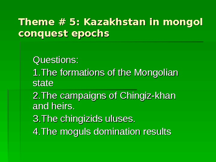 Theme # 5: Kazakhstan in mongol conquest epochs Questions: 1. The formations of the Mongolian state