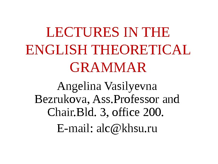 LECTURES IN THE ENGLISH THEORETICAL GRAMMAR Angelina Vasilyevna Bezrukova, Ass. Professor and Chair. Bld. 3, office
