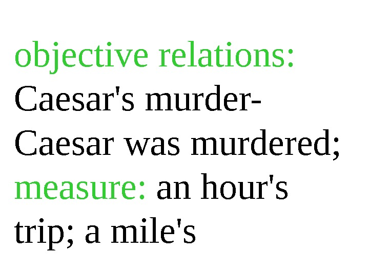objective relations:  Caesar's murder- Caesar was murdered;  measure:  an hour's trip; a mile's