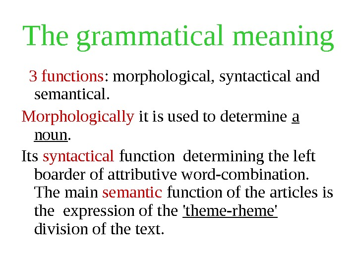 The grammatical meaning 3 functions : morphological, syntactical and semantical.  Morphologically it is used to