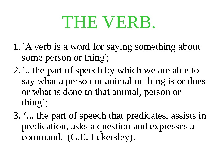 THE VERB.  1. 'A verb is a word for saying something about some person or