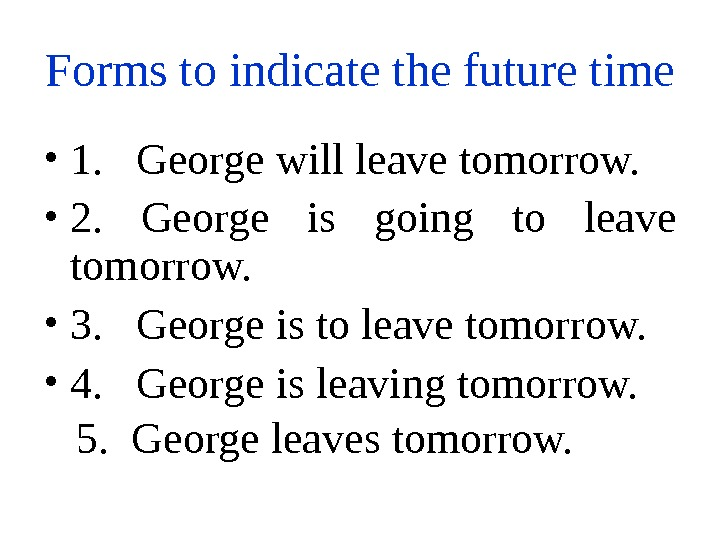 Forms to indicate the future time  • 1.  George will leave tomorrow.  •