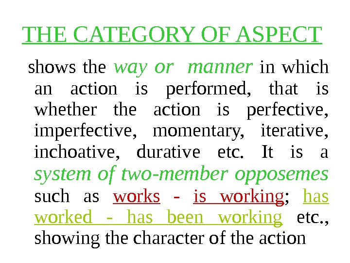THE CATEGORY OF ASPECT shows the way or  manner  in which an action is