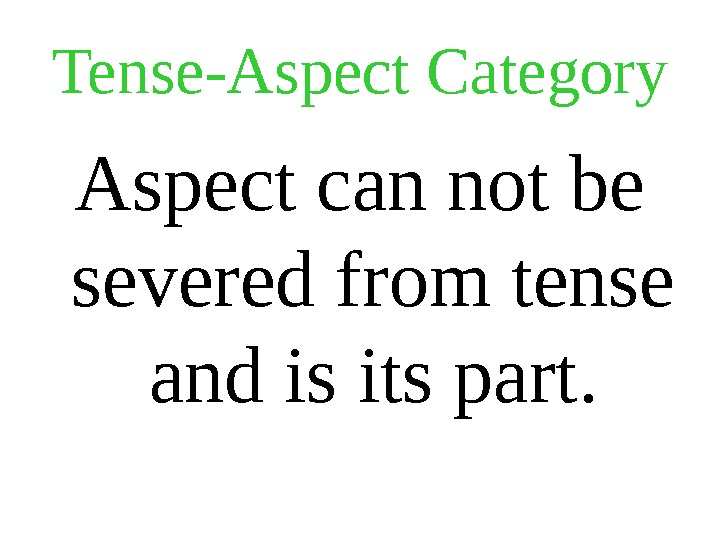 Tense-Aspect Category Aspect can not be severed from tense and is its part.