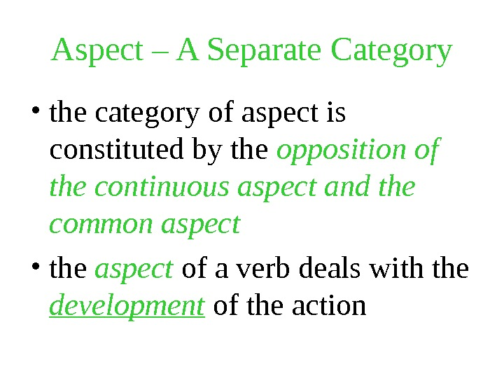 Aspect – A Separate Category • the category of aspect is constituted by the opposition of