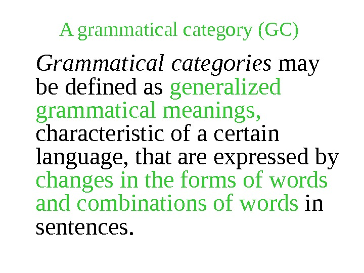 A grammatical category (GC) Grammatical categories may be defined as generalized grammatical meanings,  characteristic of