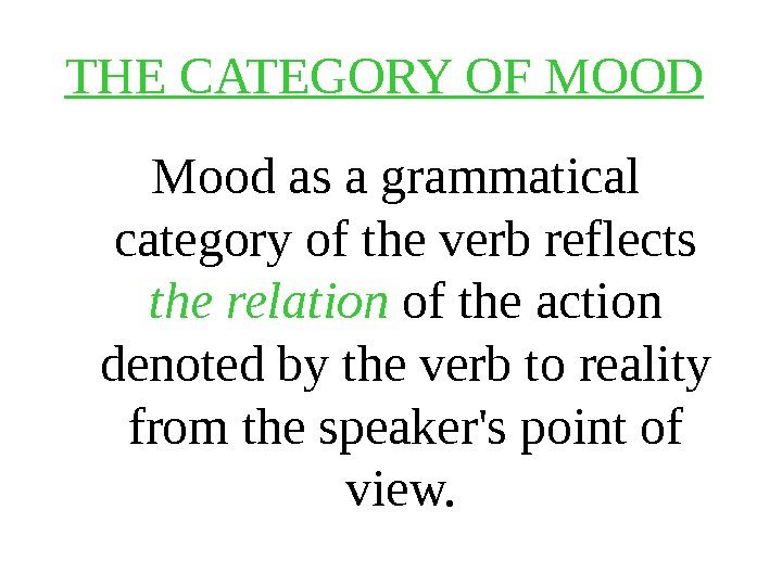 THE CATEGORY OF MOOD Mood as a grammatical category of the verb reflects the relation of