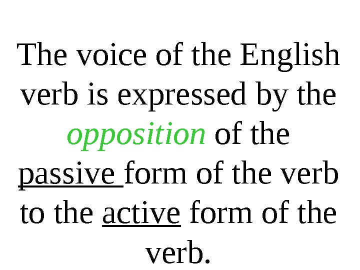 The voice of the English verb is expressed by the opposition of the passive form of